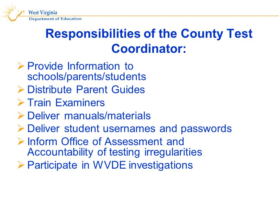 Provide Information to schools/parents/students Distribute Parent Guides Train Examiners Deliver manuals/materials Deliver student usernames and passwords Inform Office of Assessment and Accountability of testing irregularities Participate in WVDE investigations