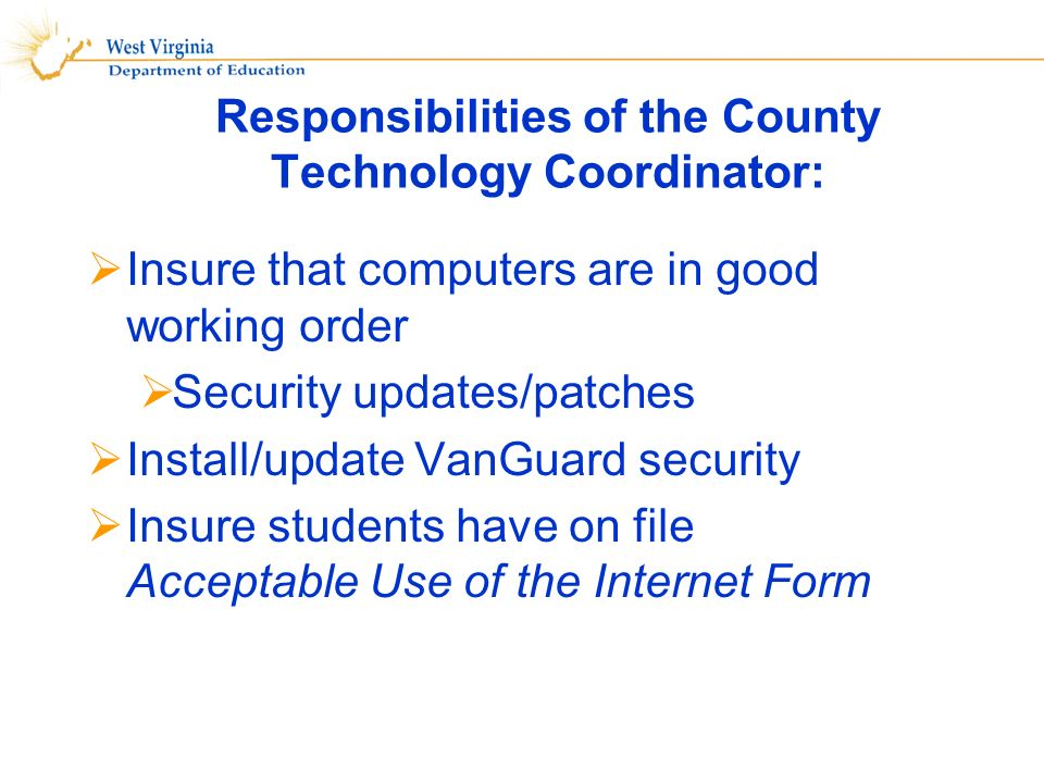 Insure that computers are in good working order Security updates/patches Install/update VanGuard security Insure students have on file Acceptable Use of the Internet Form Responsibilities of the County Technology Coordinator: