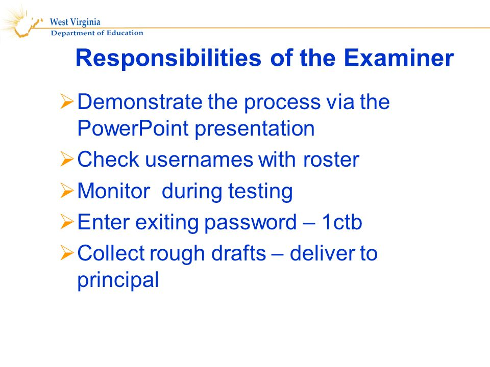 Responsibilities of the Examiner Demonstrate the process via the PowerPoint presentation Check usernames with roster Monitor during testing Enter exiting password – 1ctb Collect rough drafts – deliver to principal
