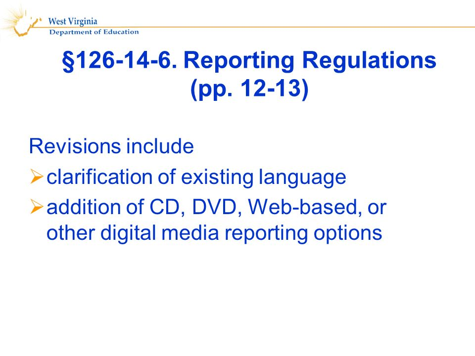§126-14-6. Reporting Regulations (pp. 12-13) Revisions include clarification of existing language addition of CD, DVD, Web-based, or other digital med