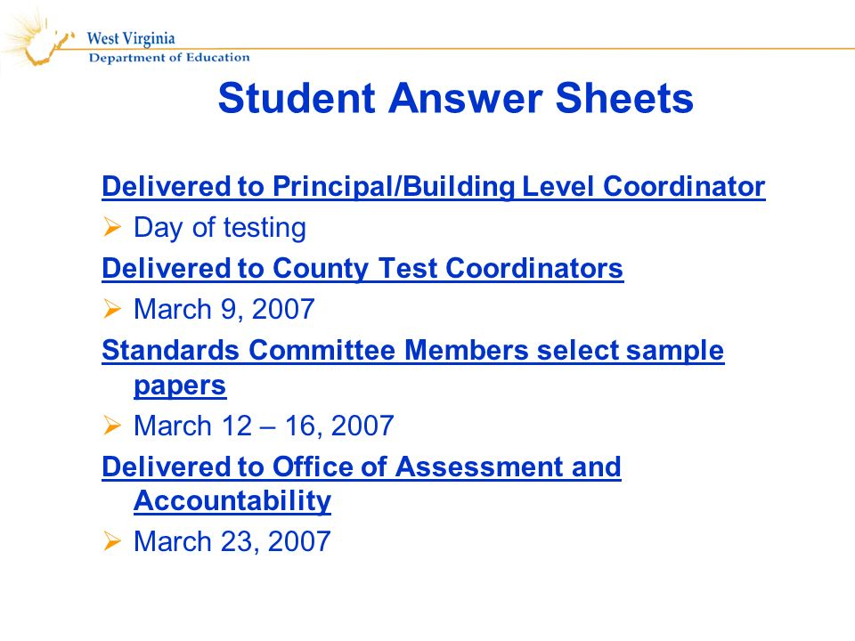 Student Answer Sheets Delivered to Principal/Building Level Coordinator Day of testing Delivered to County Test Coordinators March 9, 2007 Standards Committee Members select sample papers March 12 – 16, 2007 Delivered to Office of Assessment and Accountability March 23, 2007