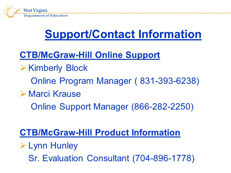 Support/Contact Information CTB/McGraw-Hill Online Support Kimberly Block Online Program Manager ( 831-393-6238) Marci Krause Online Support Manager (866-282-2250) CTB/McGraw-Hill Product Information Lynn Hunley Sr.