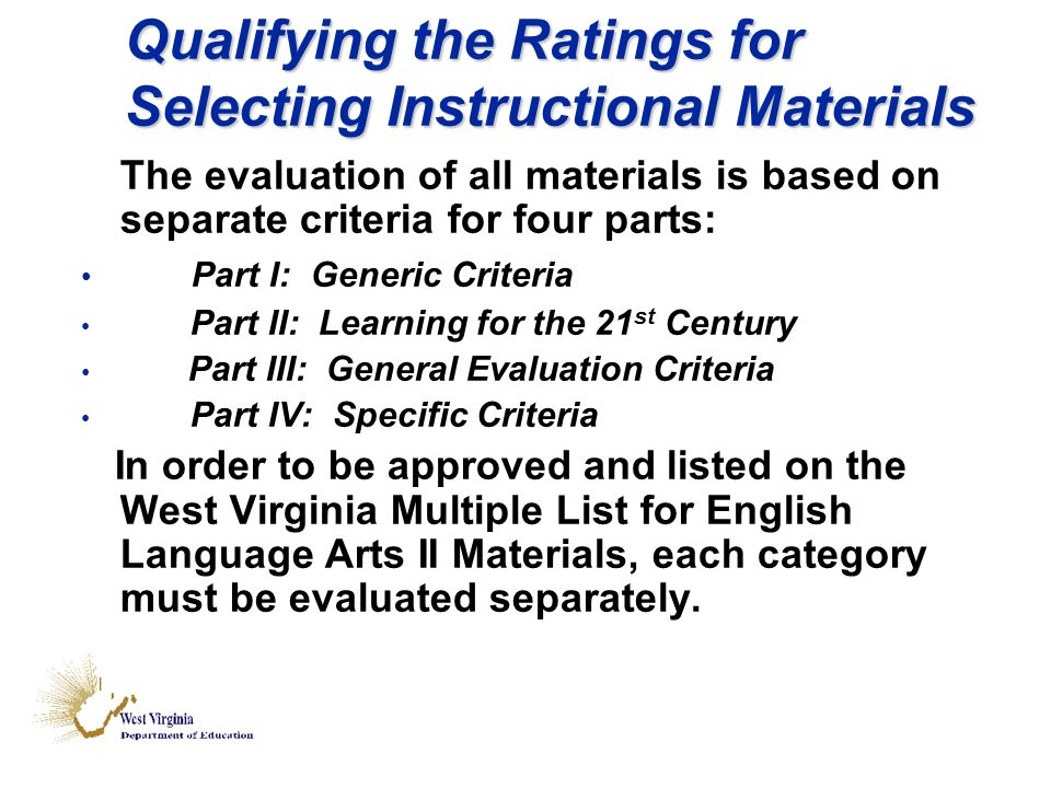 Qualifying the Ratings for Selecting Instructional Materials The evaluation of all materials is based on separate criteria for four parts: Part I: Generic Criteria Part II: Learning for the 21 st Century Part III: General Evaluation Criteria Part IV: Specific Criteria In order to be approved and listed on the West Virginia Multiple List for English Language Arts II Materials, each category must be evaluated separately.