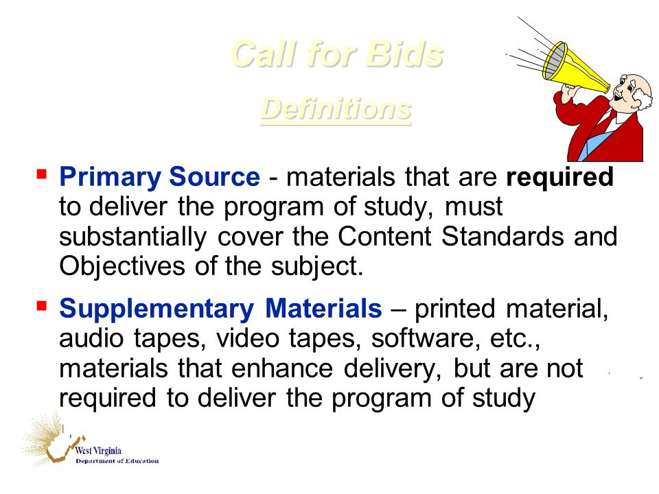 Call for Bids Definitions Primary Source - materials that are required to deliver the program of study, must substantially cover the Content Standards and Objectives of the subject.