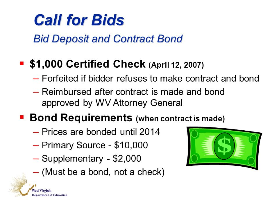 Call for Bids Bid Deposit and Contract Bond $1,000 Certified Check (April 12, 2007) – Forfeited if bidder refuses to make contract and bond – Reimbursed after contract is made and bond approved by WV Attorney General Bond Requirements (when contract is made) – Prices are bonded until 2014 – Primary Source - $10,000 – Supplementary - $2,000 – (Must be a bond, not a check)