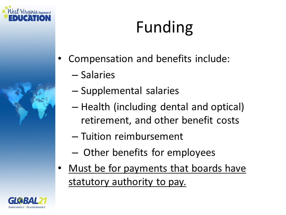 Funding Compensation and benefits include: – Salaries – Supplemental salaries – Health (including dental and optical) retirement, and other benefit costs – Tuition reimbursement – Other benefits for employees Must be for payments that boards have statutory authority to pay.