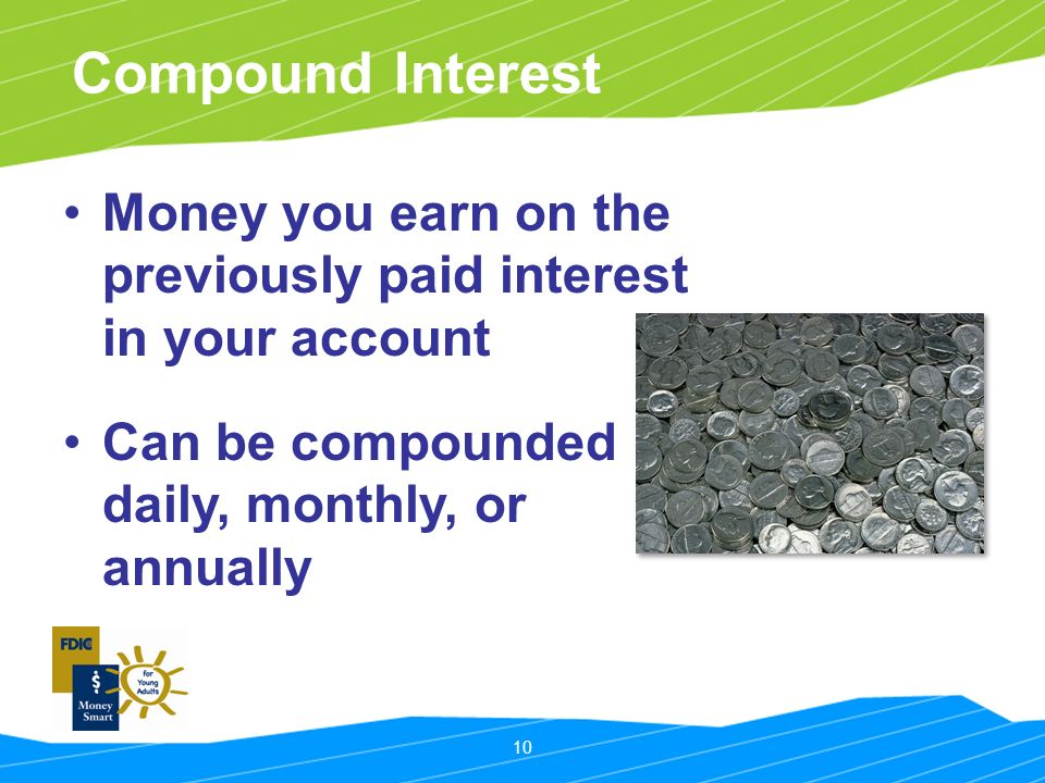 10 Compound Interest Money you earn on the previously paid interest in your account Can be compounded daily, monthly, or annually