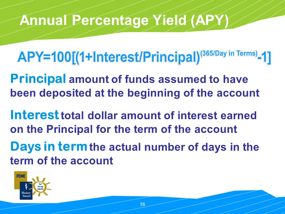 16 Annual Percentage Yield (APY) Principal amount of funds assumed to have been deposited at the beginning of the account Interest total dollar amount of interest earned on the Principal for the term of the account Days in term the actual number of days in the term of the account