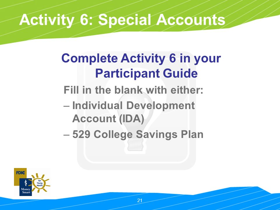 21 Activity 6: Special Accounts Complete Activity 6 in your Participant Guide Fill in the blank with either: –Individual Development Account (IDA) –529 College Savings Plan