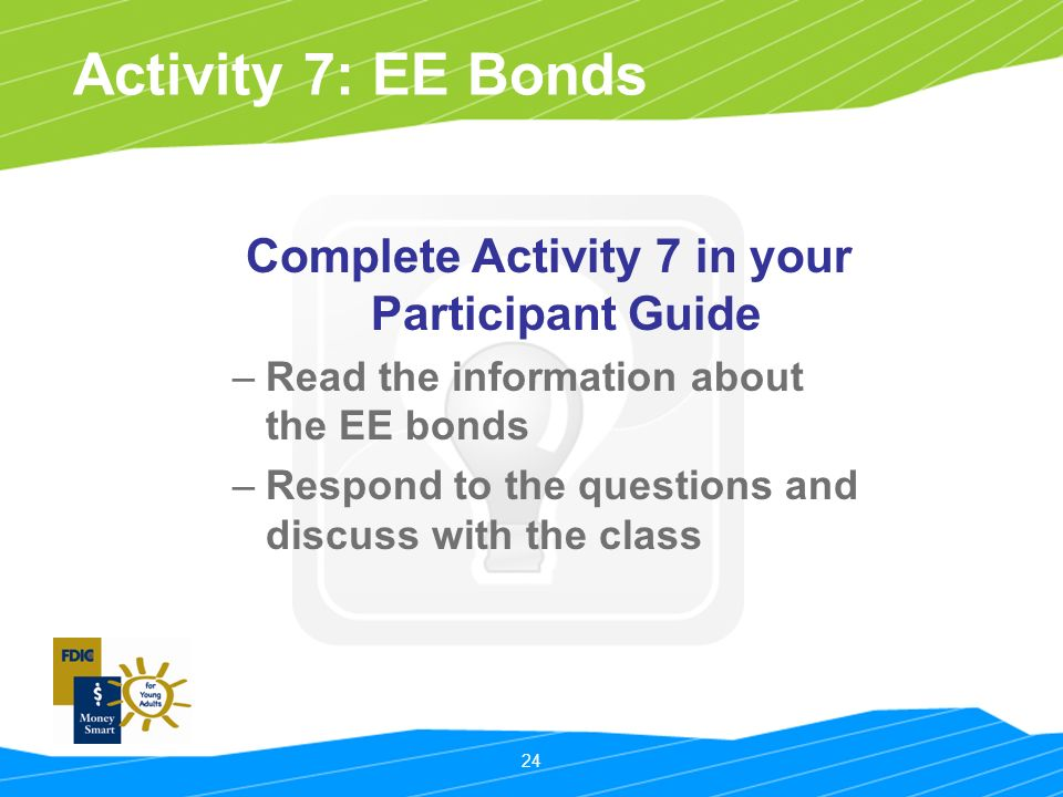 24 Activity 7: EE Bonds Complete Activity 7 in your Participant Guide –Read the information about the EE bonds –Respond to the questions and discuss with the class