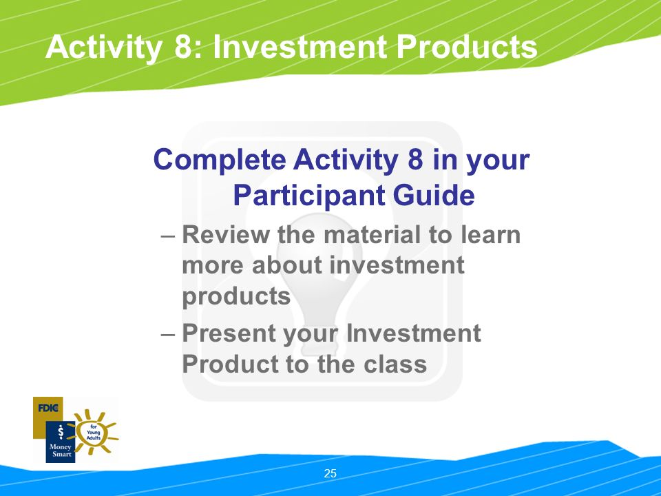 25 Activity 8: Investment Products Complete Activity 8 in your Participant Guide –Review the material to learn more about investment products –Present your Investment Product to the class