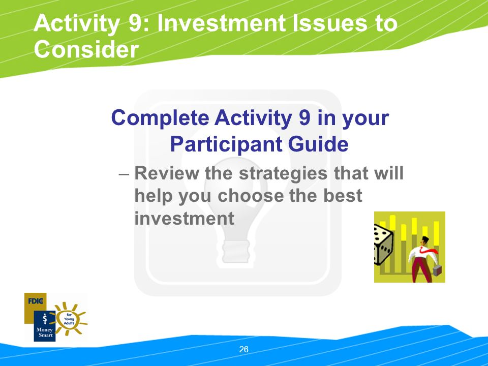 26 Activity 9: Investment Issues to Consider Complete Activity 9 in your Participant Guide –Review the strategies that will help you choose the best investment