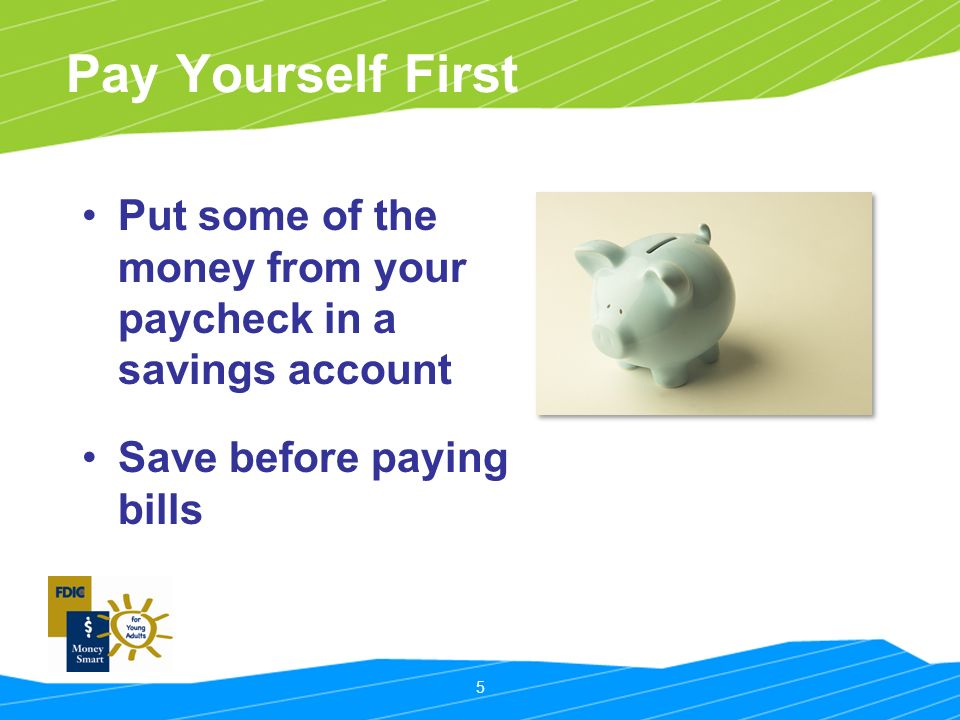 5 Pay Yourself First Put some of the money from your paycheck in a savings account Save before paying bills