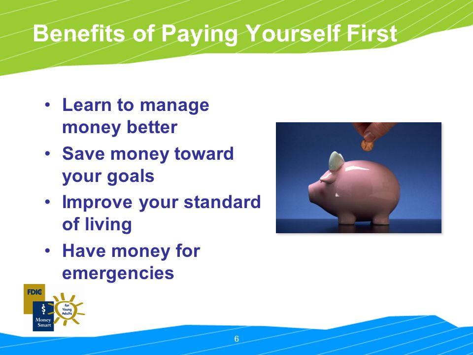 6 Benefits of Paying Yourself First Learn to manage money better Save money toward your goals Improve your standard of living Have money for emergencies