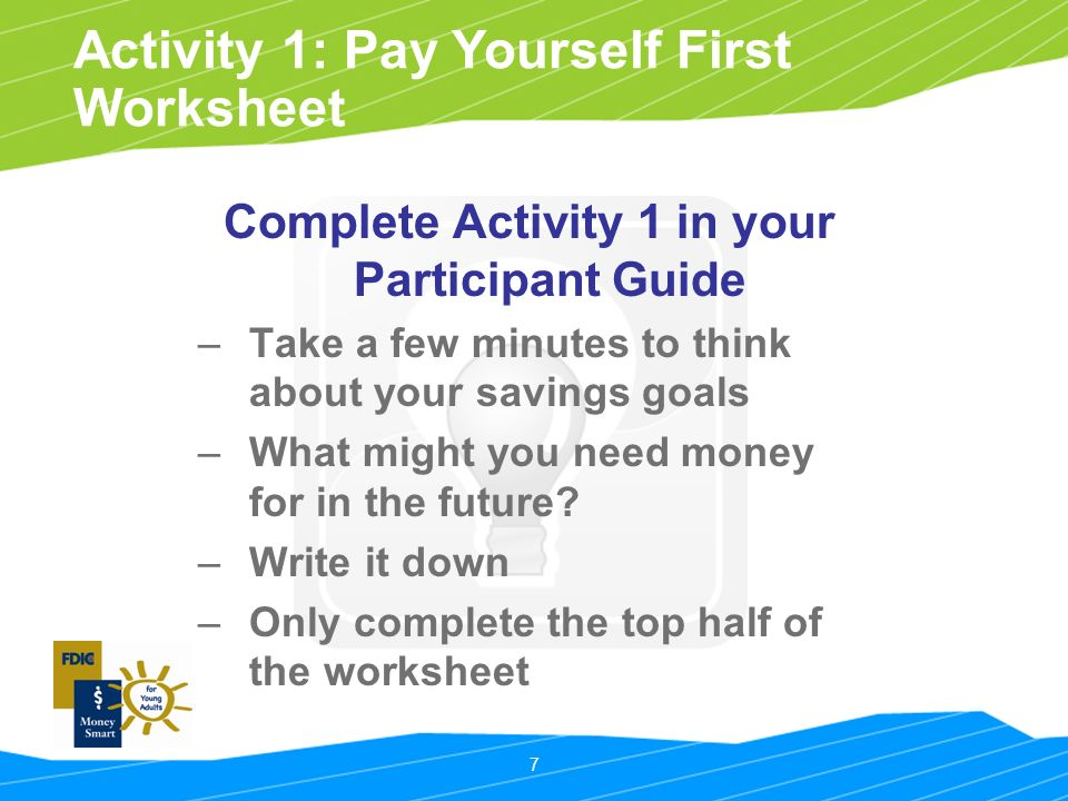 7 Activity 1: Pay Yourself First Worksheet Complete Activity 1 in your Participant Guide – Take a few minutes to think about your savings goals – What might you need money for in the future.