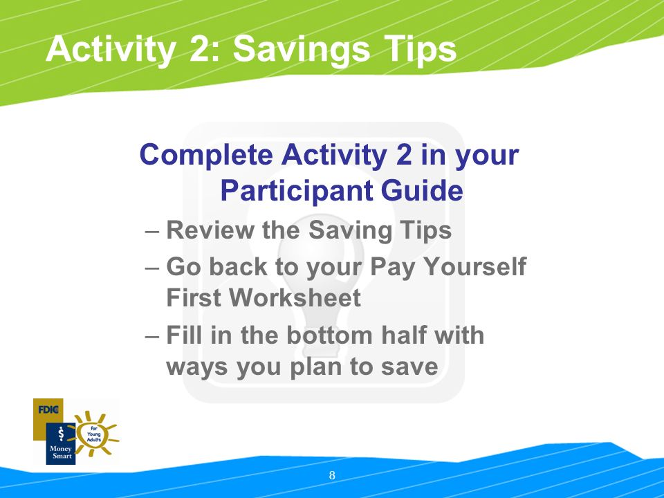 8 Activity 2: Savings Tips Complete Activity 2 in your Participant Guide –Review the Saving Tips –Go back to your Pay Yourself First Worksheet –Fill in the bottom half with ways you plan to save