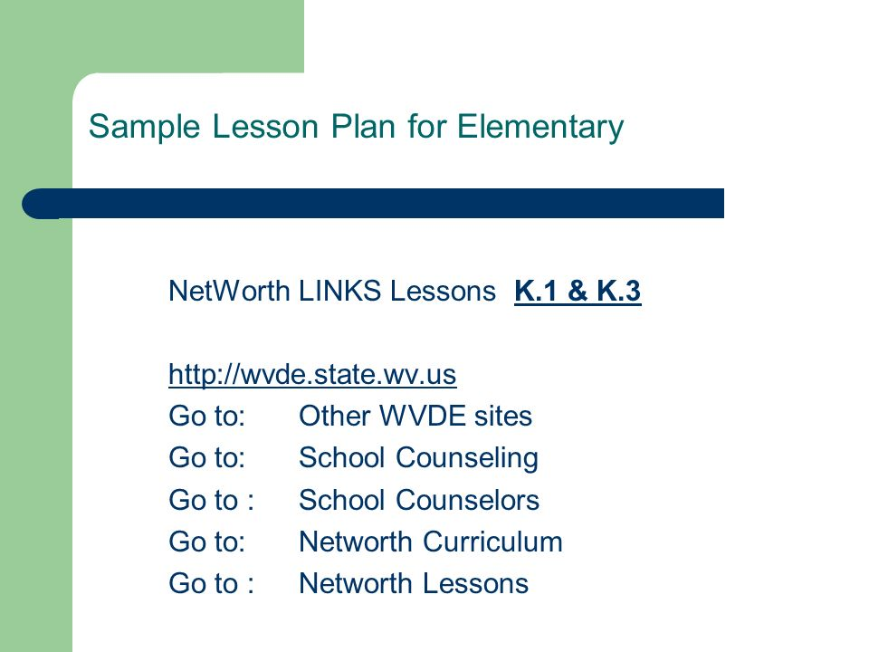 NetWorth LINKS Lessons K.1 & K.3 http://wvde.state.wv.us Go to: Other WVDE sites Go to: School Counseling Go to : School Counselors Go to: Networth Curriculum Go to : Networth Lessons Sample Lesson Plan for Elementary