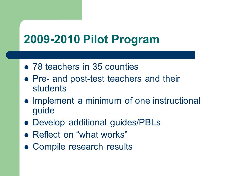 2009-2010 Pilot Program 78 teachers in 35 counties Pre- and post-test teachers and their students Implement a minimum of one instructional guide Develop additional guides/PBLs Reflect on what works Compile research results