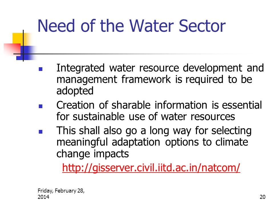 Need of the Water Sector Integrated water resource development and management framework is required to be adopted Creation of sharable information is essential for sustainable use of water resources This shall also go a long way for selecting meaningful adaptation options to climate change impacts http://gisserver.civil.iitd.ac.in/natcom/Friday, February 28, 2014 20