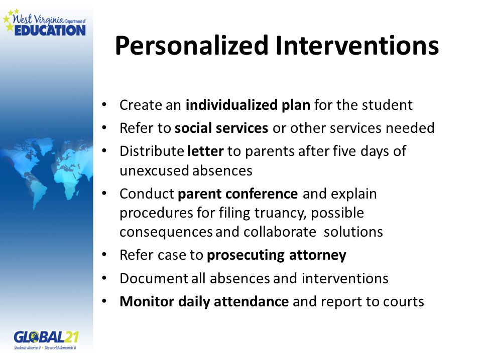 Personalized Interventions Create an individualized plan for the student Refer to social services or other services needed Distribute letter to parents after five days of unexcused absences Conduct parent conference and explain procedures for filing truancy, possible consequences and collaborate solutions Refer case to prosecuting attorney Document all absences and interventions Monitor daily attendance and report to courts