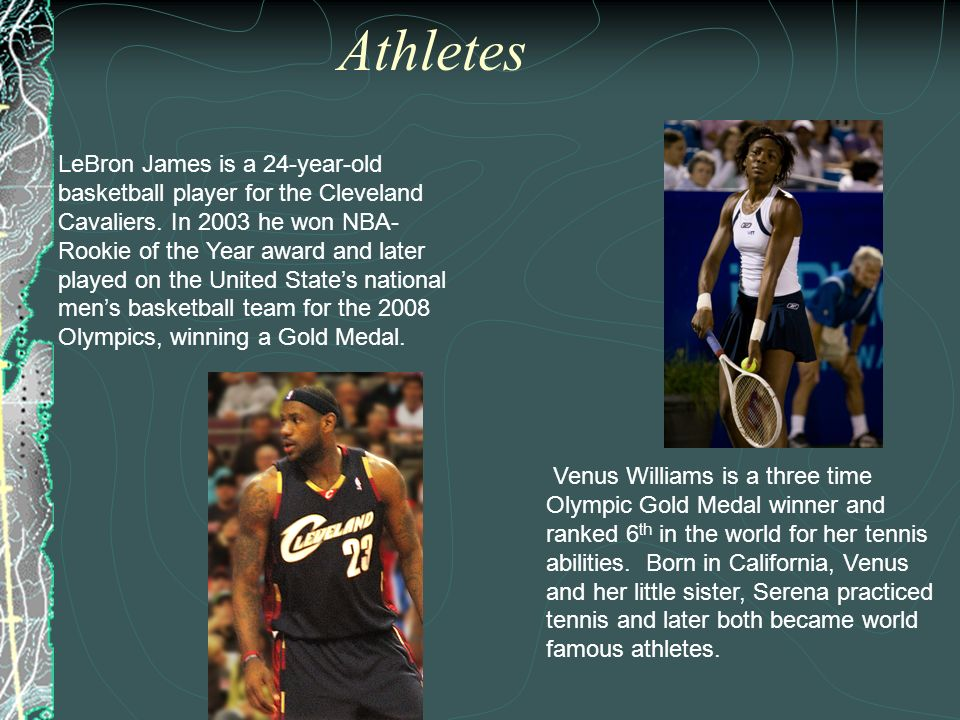 Athletes LeBron James is a 24-year-old basketball player for the Cleveland Cavaliers. In 2003 he won NBA- Rookie of the Year award and later played on