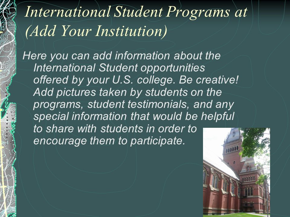 International Student Programs at (Add Your Institution) Here you can add information about the International Student opportunities offered by your U.
