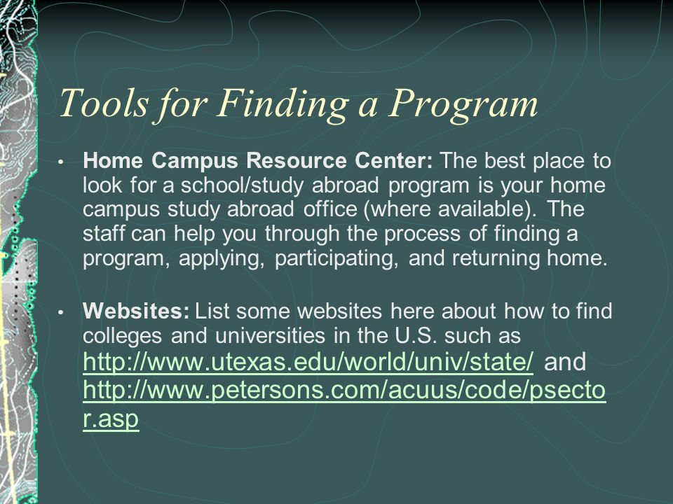 Tools for Finding a Program Home Campus Resource Center: The best place to look for a school/study abroad program is your home campus study abroad off