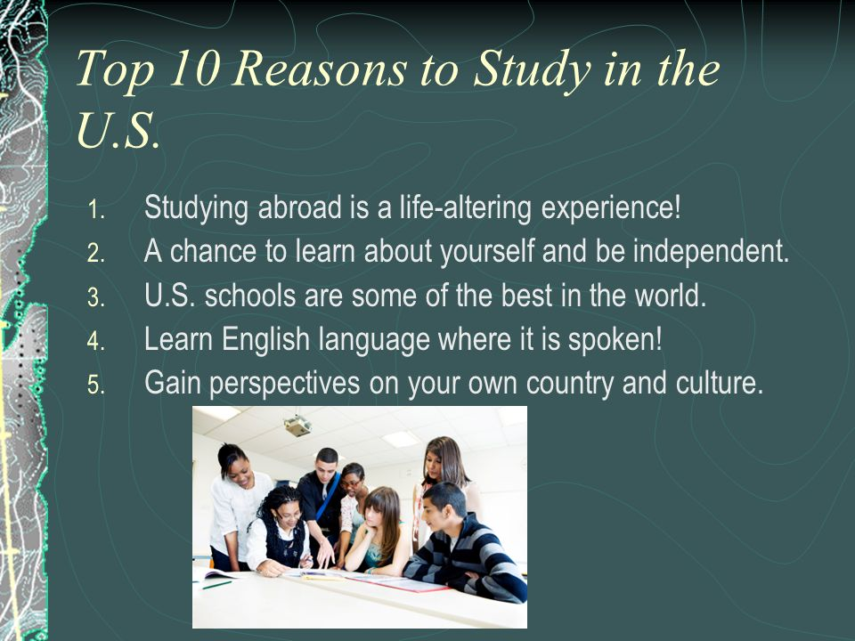 Top 10 Reasons to Study in the U.S. 1. Studying abroad is a life-altering experience! 2. A chance to learn about yourself and be independent. 3. U.S.