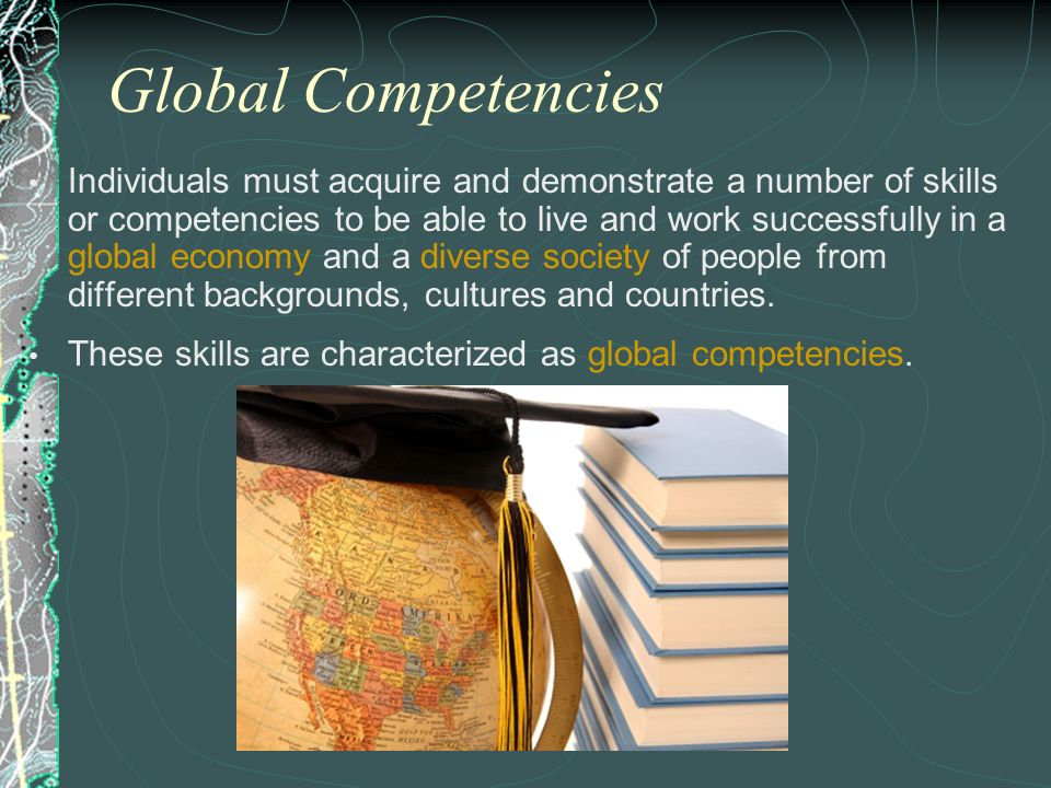 Global Competencies Individuals must acquire and demonstrate a number of skills or competencies to be able to live and work successfully in a global e