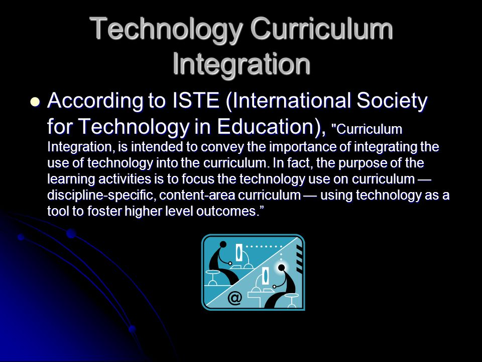 Technology Curriculum Integration According to ISTE (International Society for Technology in Education),