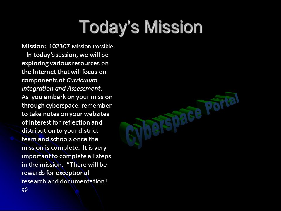 Todays Mission Mission: 102307 Mission Possible In todays session, we will be exploring various resources on the Internet that will focus on components of Curriculum Integration and Assessment.