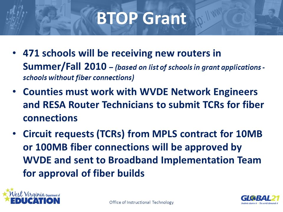 Click to edit Master title style BTOP Grant 471 schools will be receiving new routers in Summer/Fall 2010 – (based on list of schools in grant applications - schools without fiber connections) Counties must work with WVDE Network Engineers and RESA Router Technicians to submit TCRs for fiber connections Circuit requests (TCRs) from MPLS contract for 10MB or 100MB fiber connections will be approved by WVDE and sent to Broadband Implementation Team for approval of fiber builds Office of Instructional Technology