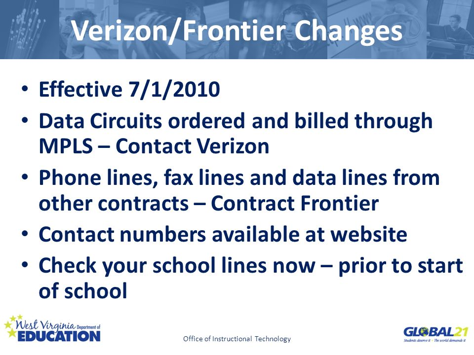 Click to edit Master title style Verizon/Frontier Changes Effective 7/1/2010 Data Circuits ordered and billed through MPLS – Contact Verizon Phone lines, fax lines and data lines from other contracts – Contract Frontier Contact numbers available at website Check your school lines now – prior to start of school Office of Instructional Technology