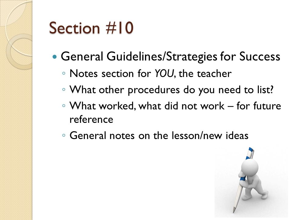Section #10 General Guidelines/Strategies for Success Notes section for YOU, the teacher What other procedures do you need to list? What worked, what