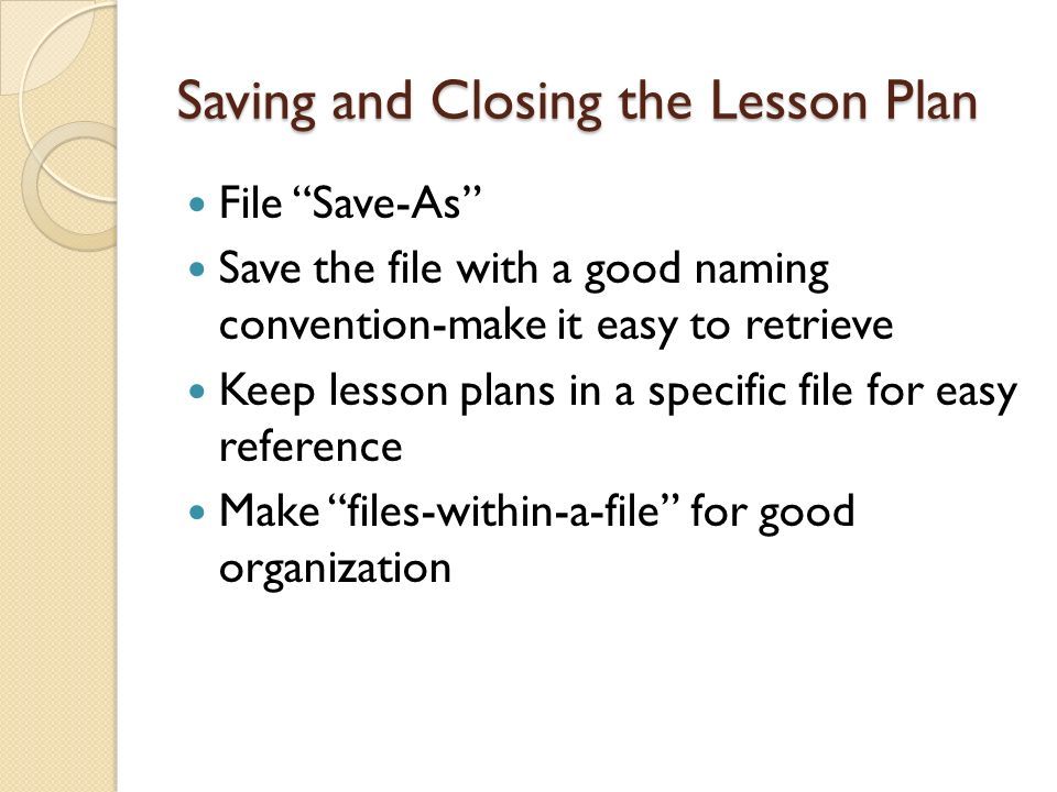 Saving and Closing the Lesson Plan File Save-As Save the file with a good naming convention-make it easy to retrieve Keep lesson plans in a specific f
