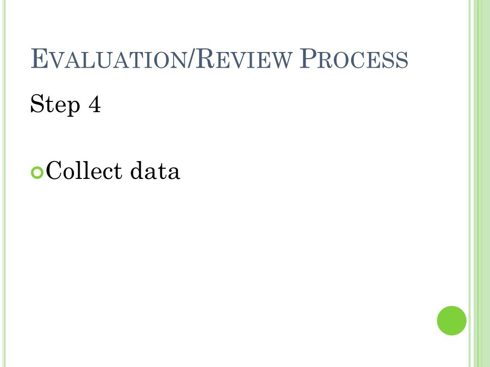 E VALUATION /R EVIEW P ROCESS Step 4 Collect data