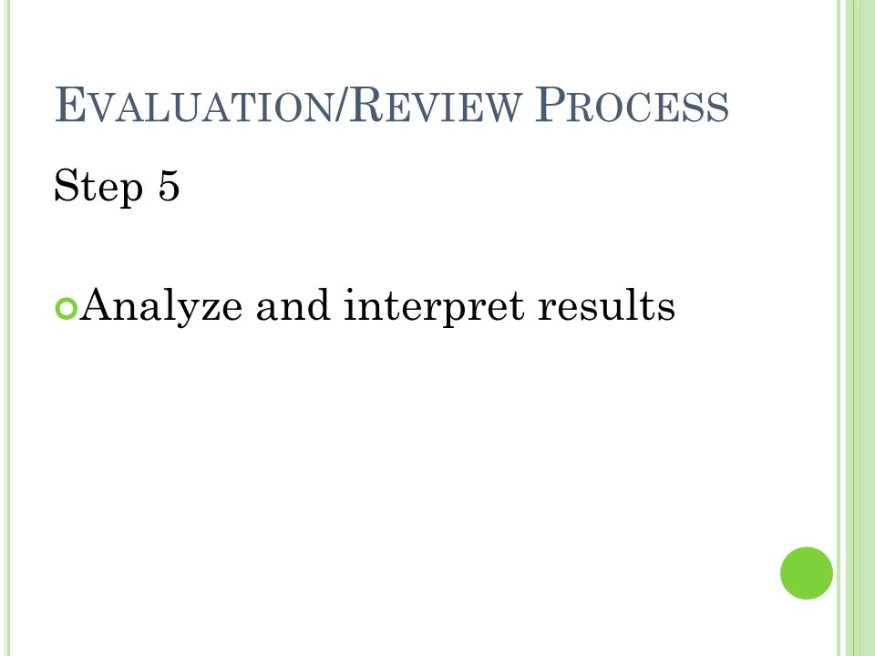 E VALUATION /R EVIEW P ROCESS Step 5 Analyze and interpret results