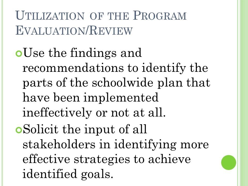 U TILIZATION OF THE P ROGRAM E VALUATION /R EVIEW Use the findings and recommendations to identify the parts of the schoolwide plan that have been implemented ineffectively or not at all.