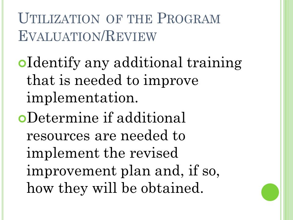 U TILIZATION OF THE P ROGRAM E VALUATION /R EVIEW Identify any additional training that is needed to improve implementation.