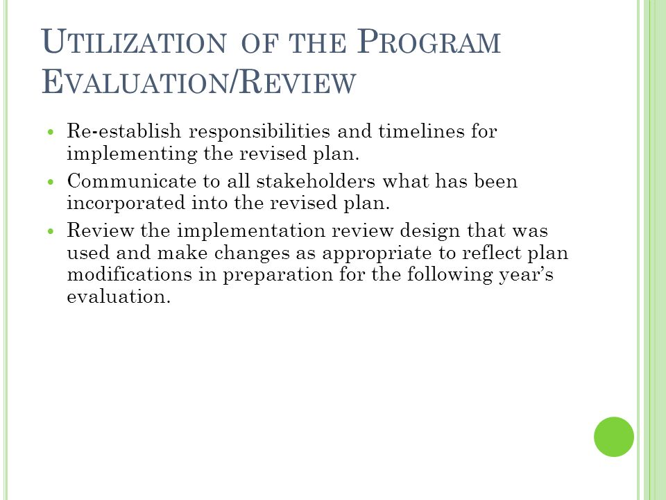 U TILIZATION OF THE P ROGRAM E VALUATION /R EVIEW Re-establish responsibilities and timelines for implementing the revised plan.