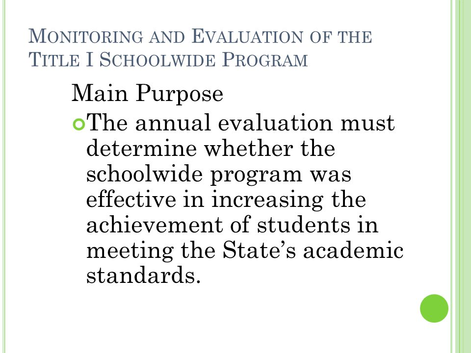 M ONITORING AND E VALUATION OF THE T ITLE I S CHOOLWIDE P ROGRAM Main Purpose The annual evaluation must determine whether the schoolwide program was effective in increasing the achievement of students in meeting the States academic standards.