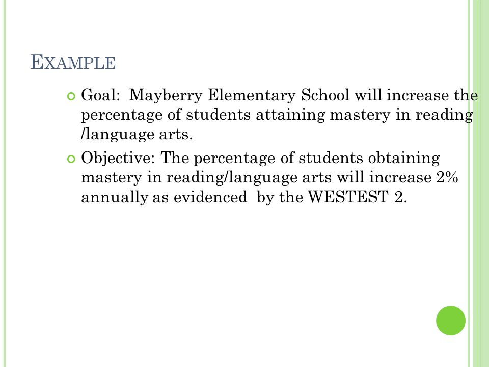 E XAMPLE Goal: Mayberry Elementary School will increase the percentage of students attaining mastery in reading /language arts.