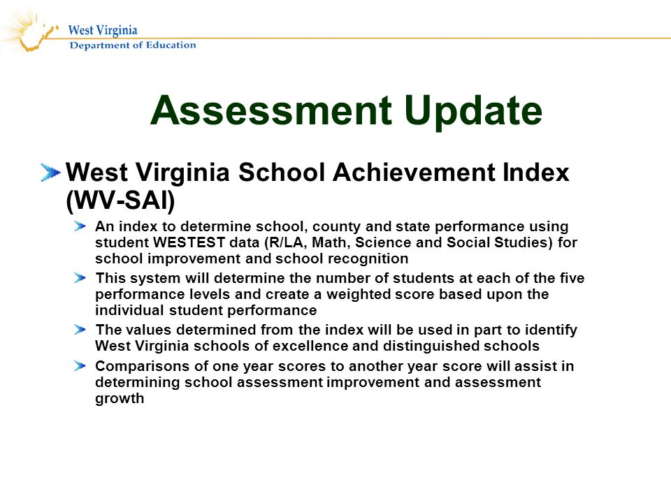 Assessment Update West Virginia School Achievement Index (WV-SAI) An index to determine school, county and state performance using student WESTEST data (R/LA, Math, Science and Social Studies) for school improvement and school recognition This system will determine the number of students at each of the five performance levels and create a weighted score based upon the individual student performance The values determined from the index will be used in part to identify West Virginia schools of excellence and distinguished schools Comparisons of one year scores to another year score will assist in determining school assessment improvement and assessment growth