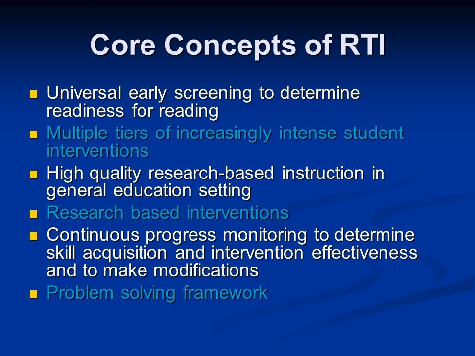 Core Concepts of RTI Universal early screening to determine readiness for reading Universal early screening to determine readiness for reading Multiple tiers of increasingly intense student interventions Multiple tiers of increasingly intense student interventions High quality research-based instruction in general education setting High quality research-based instruction in general education setting Research based interventions Research based interventions Continuous progress monitoring to determine skill acquisition and intervention effectiveness and to make modifications Continuous progress monitoring to determine skill acquisition and intervention effectiveness and to make modifications Problem solving framework Problem solving framework
