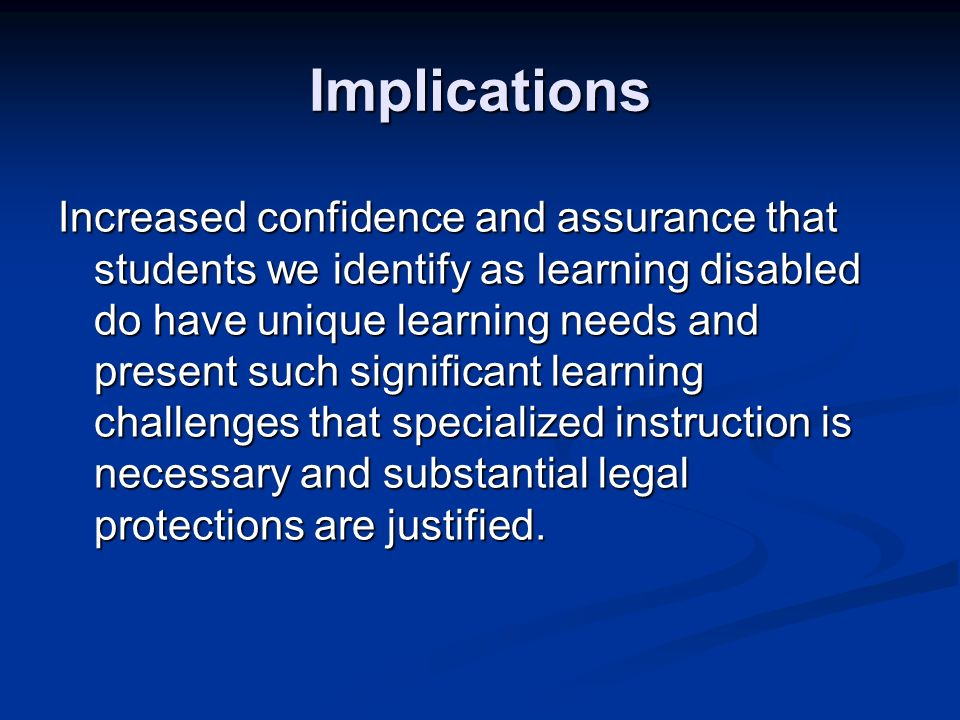 Implications Increased confidence and assurance that students we identify as learning disabled do have unique learning needs and present such significant learning challenges that specialized instruction is necessary and substantial legal protections are justified.