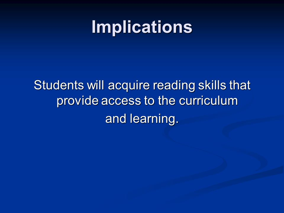 Implications Students will acquire reading skills that provide access to the curriculum and learning.