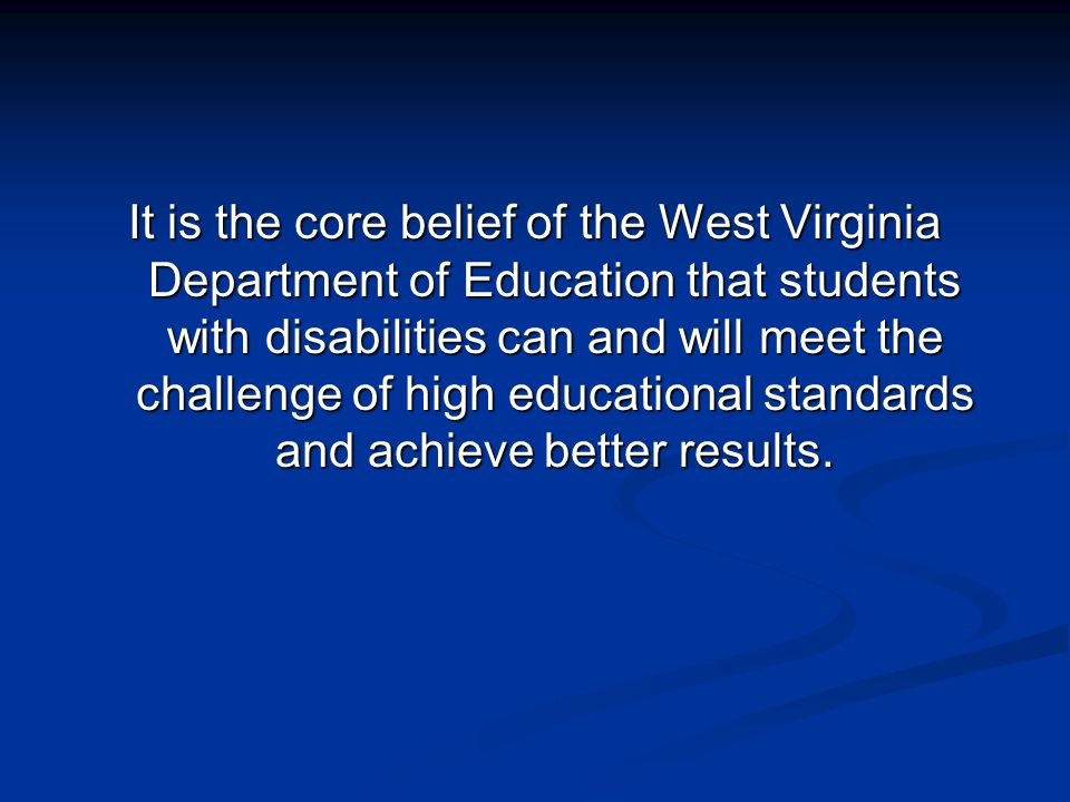 It is the core belief of the West Virginia Department of Education that students with disabilities can and will meet the challenge of high educational standards and achieve better results.
