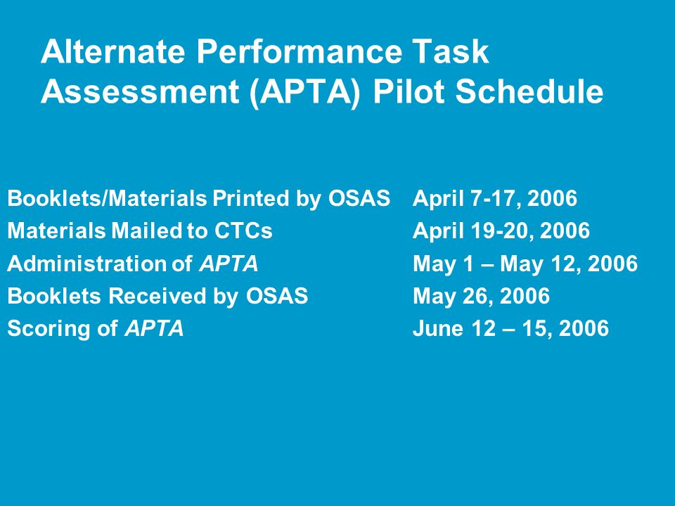 Alternate Performance Task Assessment (APTA) Pilot Schedule Booklets/Materials Printed by OSASApril 7-17, 2006 Materials Mailed to CTCsApril 19-20, 2006 Administration of APTAMay 1 – May 12, 2006 Booklets Received by OSASMay 26, 2006 Scoring of APTAJune 12 – 15, 2006
