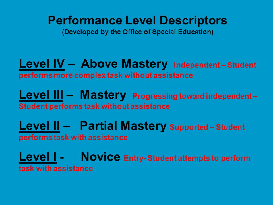Performance Level Descriptors (Developed by the Office of Special Education) Level IV – Above Mastery Independent – Student performs more complex task without assistance Level III – Mastery Progressing toward independent – Student performs task without assistance Level II – Partial Mastery Supported – Student performs task with assistance Level I - Novice Entry- Student attempts to perform task with assistance