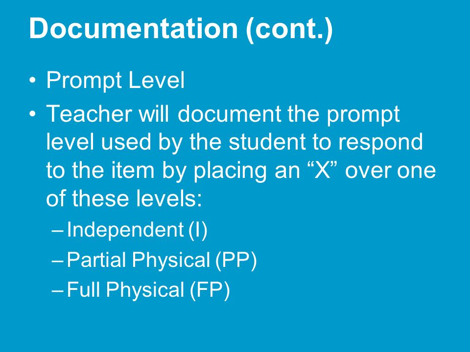 Documentation (cont.) Prompt Level Teacher will document the prompt level used by the student to respond to the item by placing an X over one of these levels: –Independent (I) –Partial Physical (PP) –Full Physical (FP)